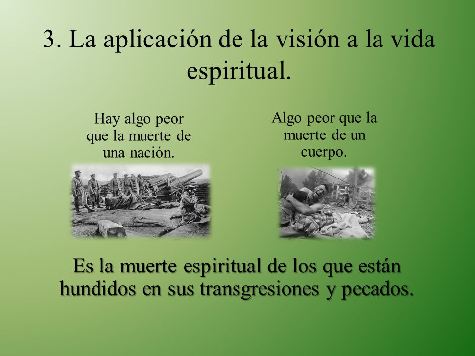 3. La aplicación de la visión a la vida espiritual. Es la muerte espiritual de los que están hundidos en sus transgresiones y pecados. Hay algo peor q