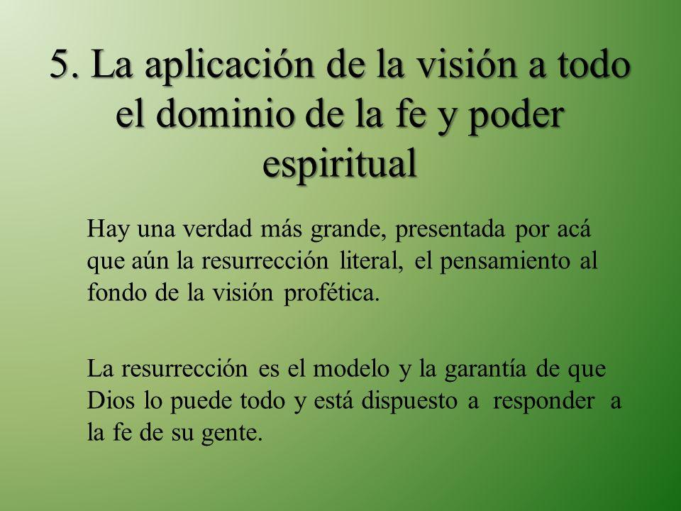 5. La aplicación de la visión a todo el dominio de la fe y poder espiritual Hay una verdad más grande, presentada por acá que aún la resurrección lite