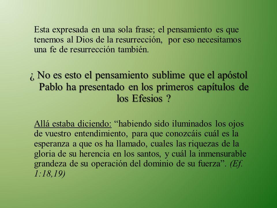 Esta expresada en una sola frase; el pensamiento es que tenemos al Dios de la resurrección, por eso necesitamos una fe de resurrección también. ¿ No e