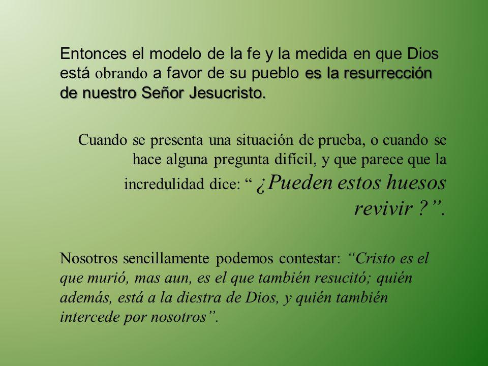 es la resurrección de nuestro Señor Jesucristo. Entonces el modelo de la fe y la medida en que Dios está obrando a favor de su pueblo es la resurrecci