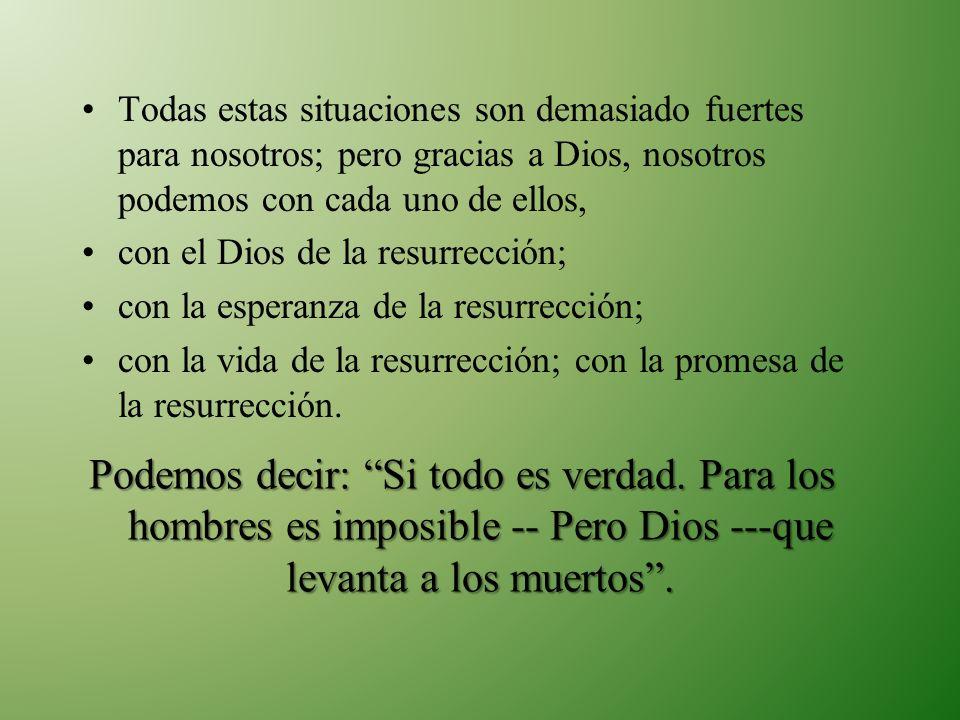 Todas estas situaciones son demasiado fuertes para nosotros; pero gracias a Dios, nosotros podemos con cada uno de ellos, con el Dios de la resurrecci
