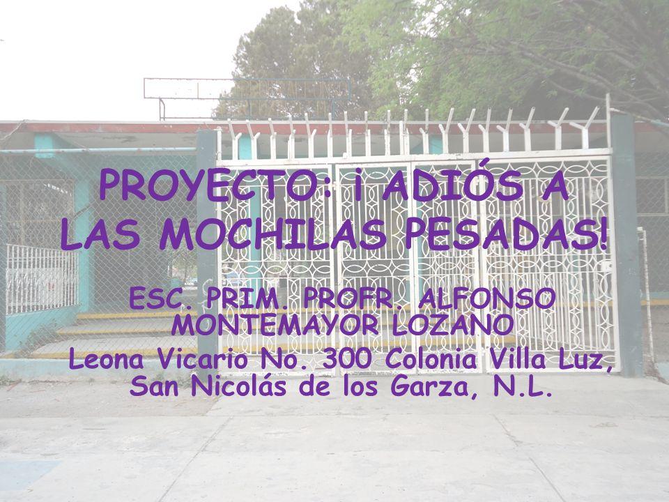 PROYECTO: ¡ ADIÓS A LAS MOCHILAS PESADAS! ESC. PRIM. PROFR. ALFONSO MONTEMAYOR LOZANO Leona Vicario No. 300 Colonia Villa Luz, San Nicolás de los Garz
