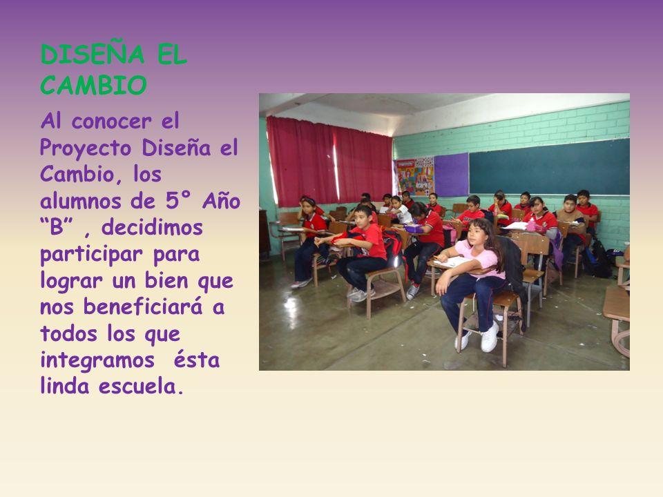 DISEÑA EL CAMBIO Al conocer el Proyecto Diseña el Cambio, los alumnos de 5° Año B, decidimos participar para lograr un bien que nos beneficiará a todo
