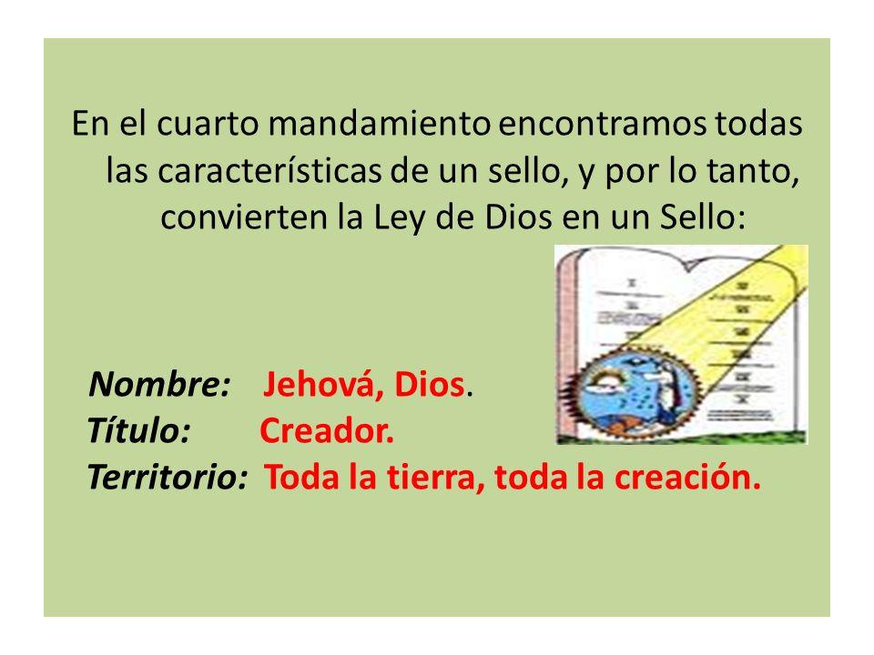 En el cuarto mandamiento encontramos todas las características de un sello, y por lo tanto, convierten la Ley de Dios en un Sello: Nombre: Jehová, Dio