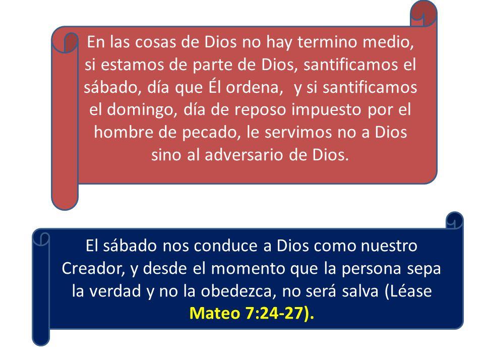El sábado nos conduce a Dios como nuestro Creador, y desde el momento que la persona sepa la verdad y no la obedezca, no será salva (Léase Mateo 7:24-