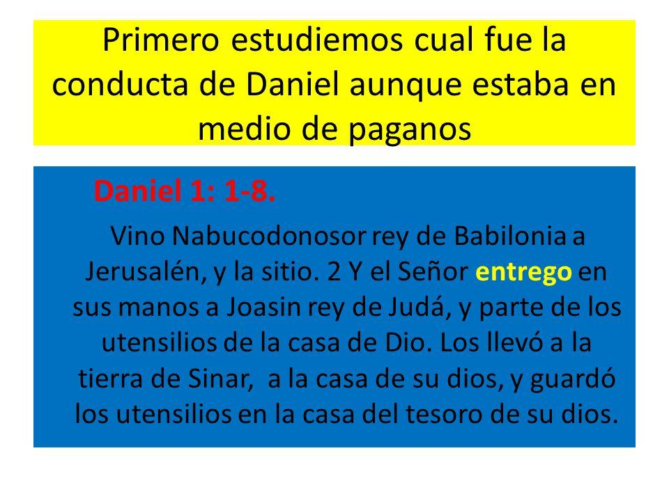 Primero estudiemos cual fue la conducta de Daniel aunque estaba en medio de paganos Daniel 1: 1-8. Vino Nabucodonosor rey de Babilonia a Jerusalén, y