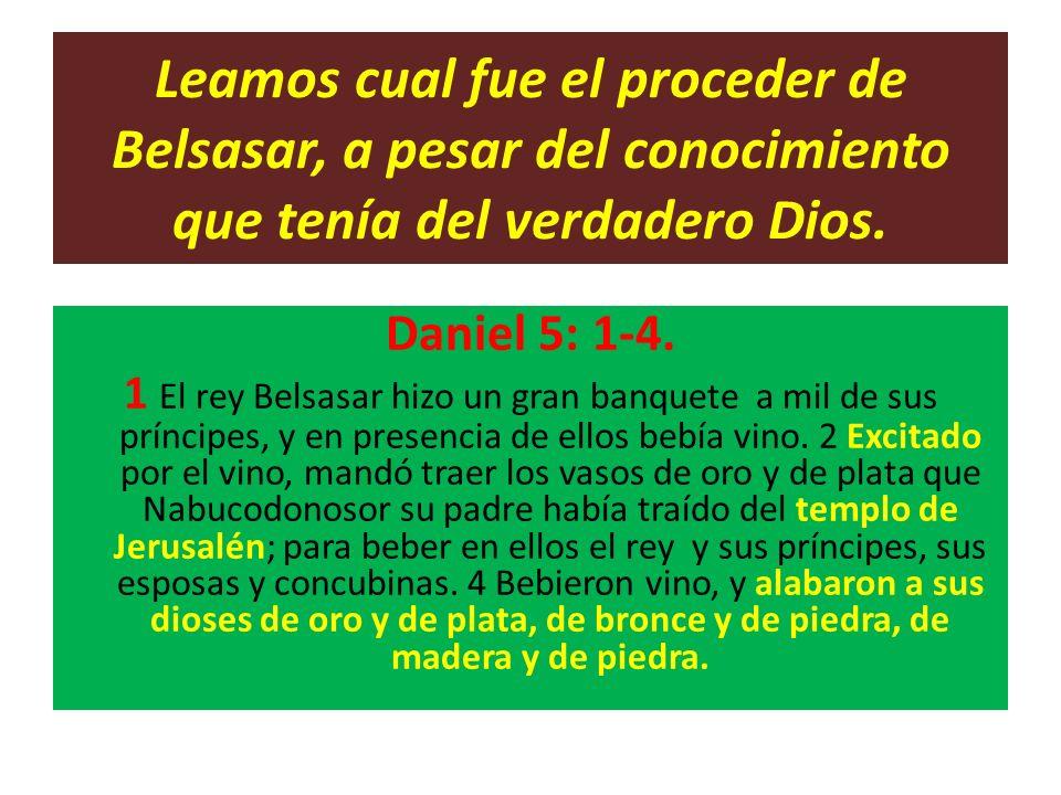 Leamos cual fue el proceder de Belsasar, a pesar del conocimiento que tenía del verdadero Dios. Daniel 5: 1-4. 1 El rey Belsasar hizo un gran banquete