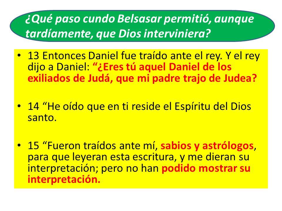 13 Entonces Daniel fue traído ante el rey. Y el rey dijo a Daniel: ¿Eres tú aquel Daniel de los exiliados de Judá, que mi padre trajo de Judea? 14 He