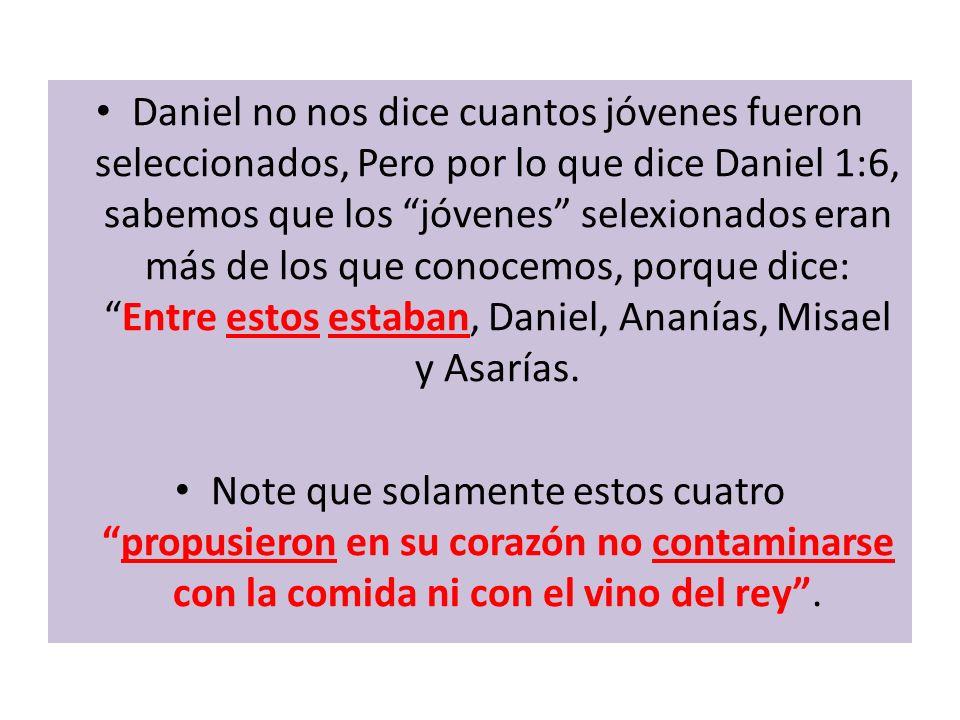 Daniel no nos dice cuantos jóvenes fueron seleccionados, Pero por lo que dice Daniel 1:6, sabemos que los jóvenes selexionados eran más de los que con