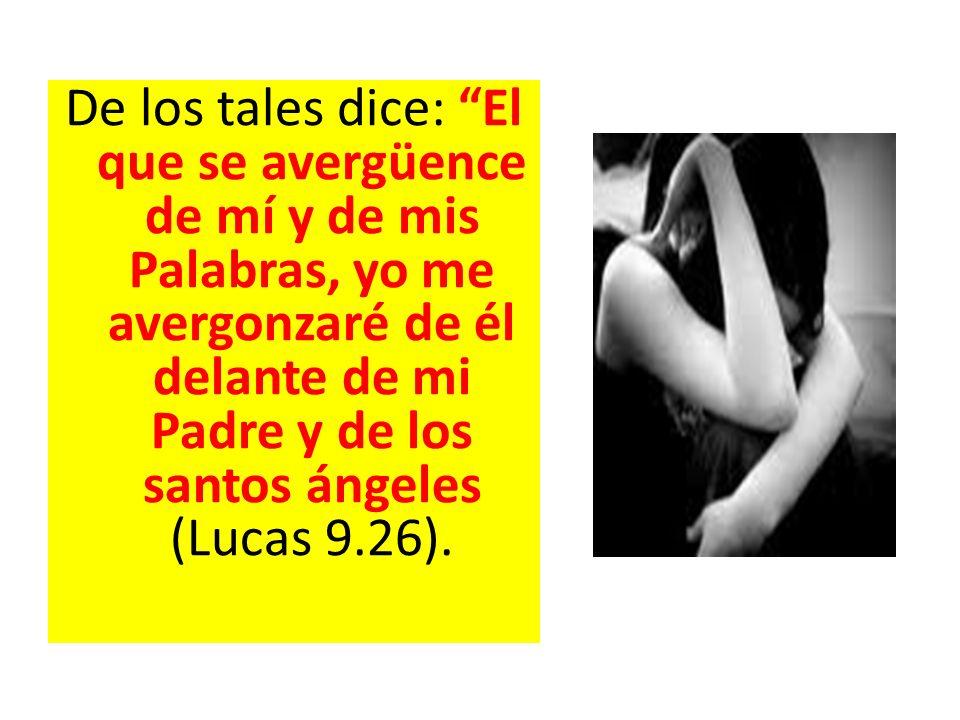 De los tales dice: El que se avergüence de mí y de mis Palabras, yo me avergonzaré de él delante de mi Padre y de los santos ángeles (Lucas 9.26).