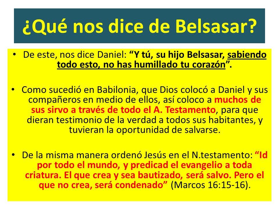 ¿Qué nos dice de Belsasar? De este, nos dice Daniel: Y tú, su hijo Belsasar, sabiendo todo esto, no has humillado tu corazón. Como sucedió en Babiloni
