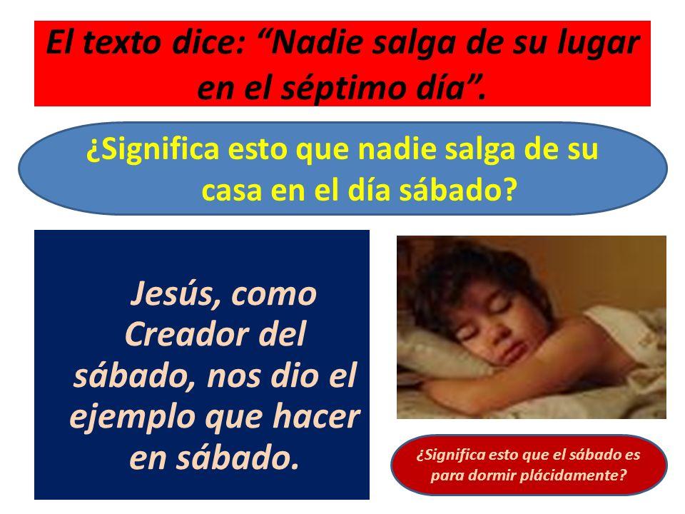 El texto dice: Nadie salga de su lugar en el séptimo día. Jesús, como Creador del sábado, nos dio el ejemplo que hacer en sábado. ¿Significa esto que