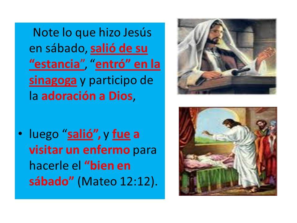 Note lo que hizo Jesús en sábado, salió de su estancia, entró en la sinagoga y participo de la adoración a Dios, luego salió, y fue a visitar un enfer