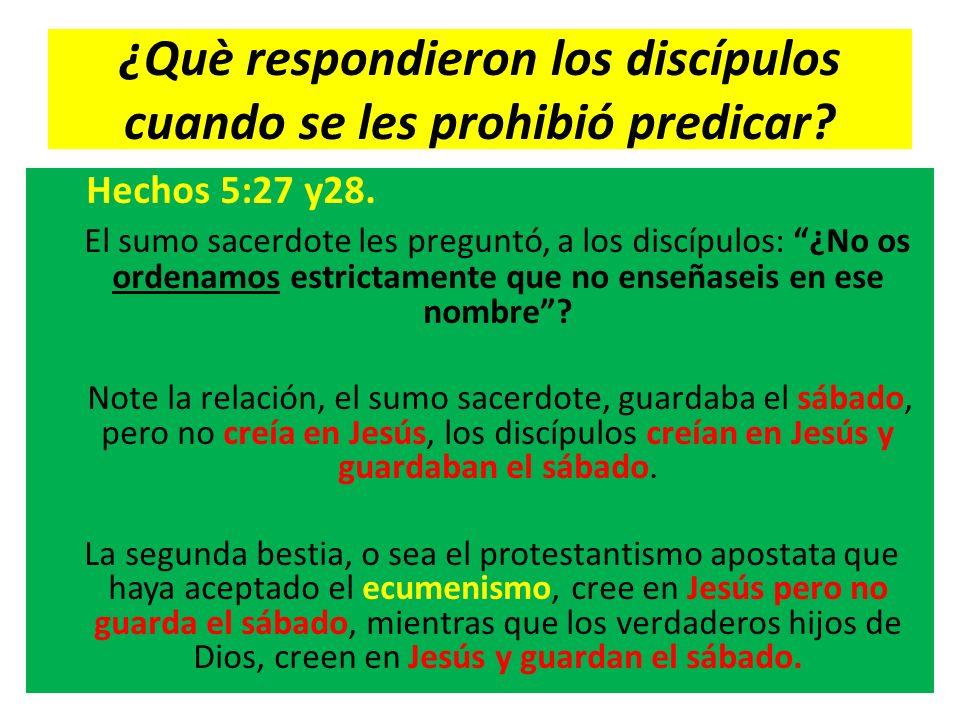 ¿Què respondieron los discípulos cuando se les prohibió predicar? Hechos 5:27 y28. El sumo sacerdote les preguntó, a los discípulos: ¿No os ordenamos