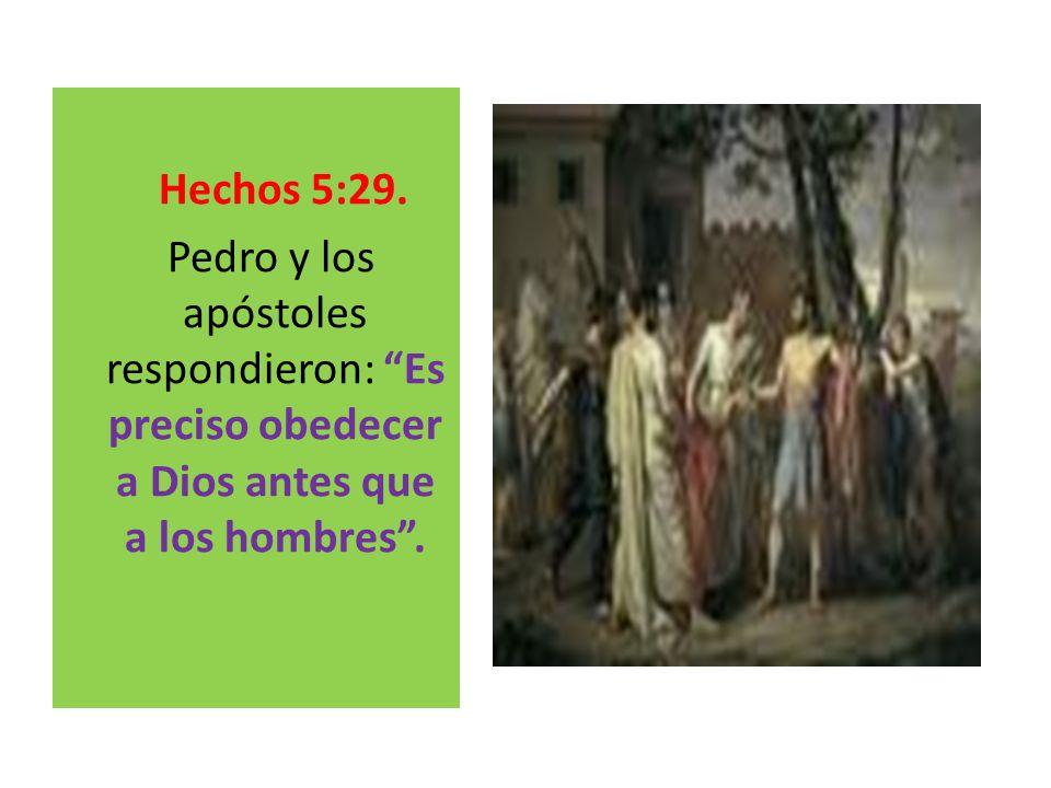 Hechos 5:29. Pedro y los apóstoles respondieron: Es preciso obedecer a Dios antes que a los hombres.