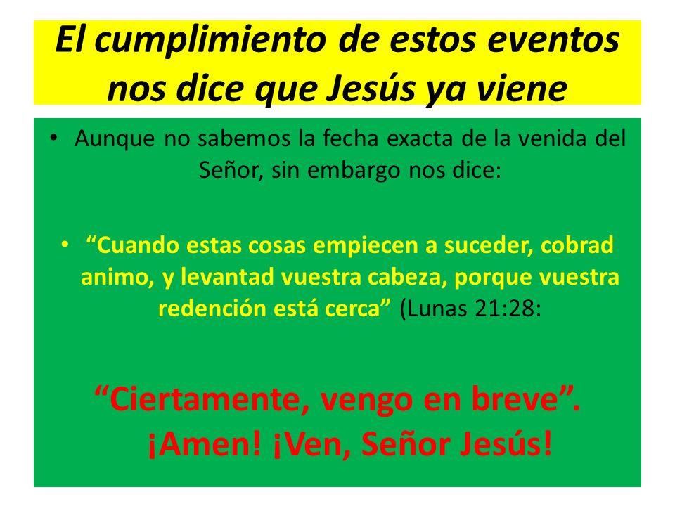 El cumplimiento de estos eventos nos dice que Jesús ya viene Aunque no sabemos la fecha exacta de la venida del Señor, sin embargo nos dice: Cuando es