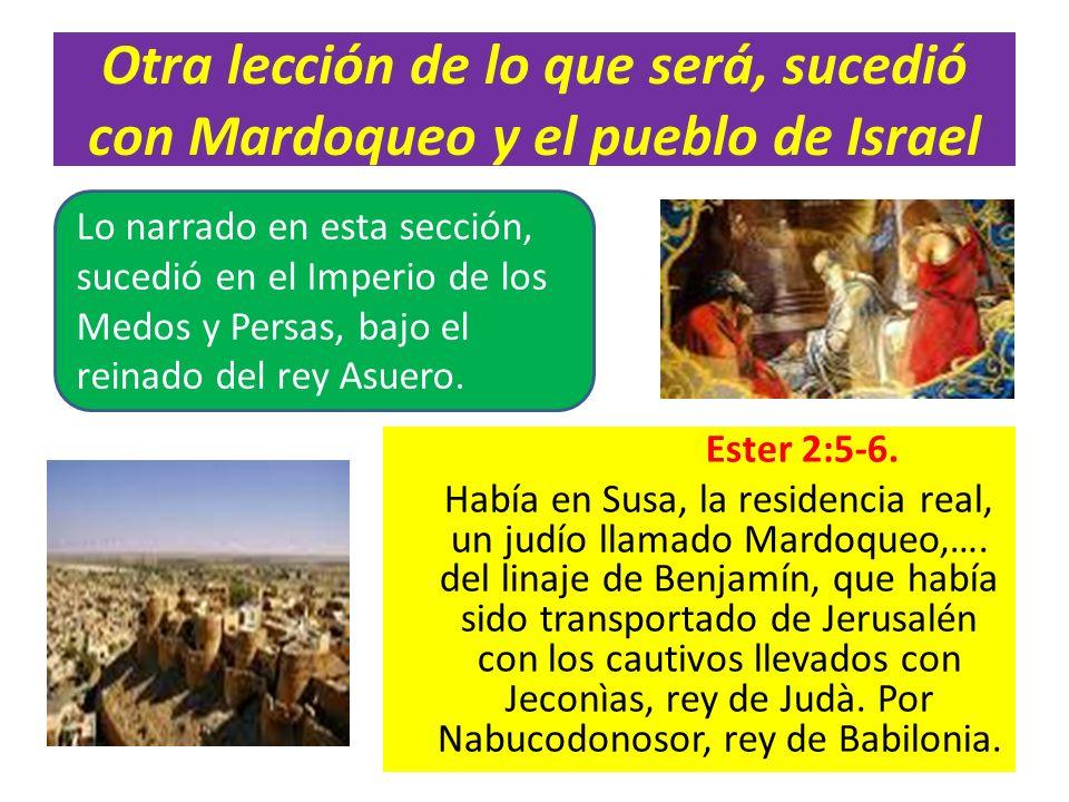 Otra lección de lo que será, sucedió con Mardoqueo y el pueblo de Israel Ester 2:5-6. Había en Susa, la residencia real, un judío llamado Mardoqueo,….