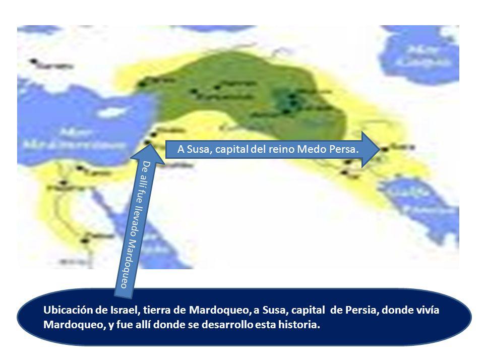 Ubicación de Israel, tierra de Mardoqueo, a Susa, capital de Persia, donde vivía Mardoqueo, y fue allí donde se desarrollo esta historia. De allí fue