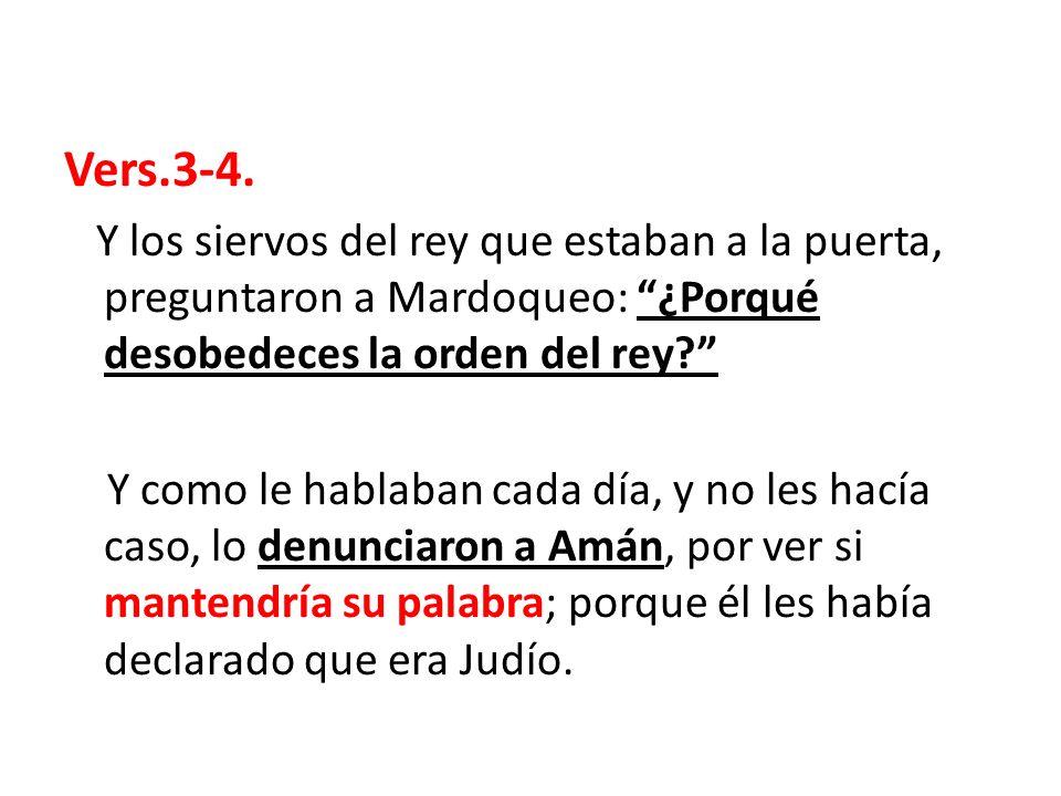 Vers.3-4. Y los siervos del rey que estaban a la puerta, preguntaron a Mardoqueo: ¿Porqué desobedeces la orden del rey? Y como le hablaban cada día, y