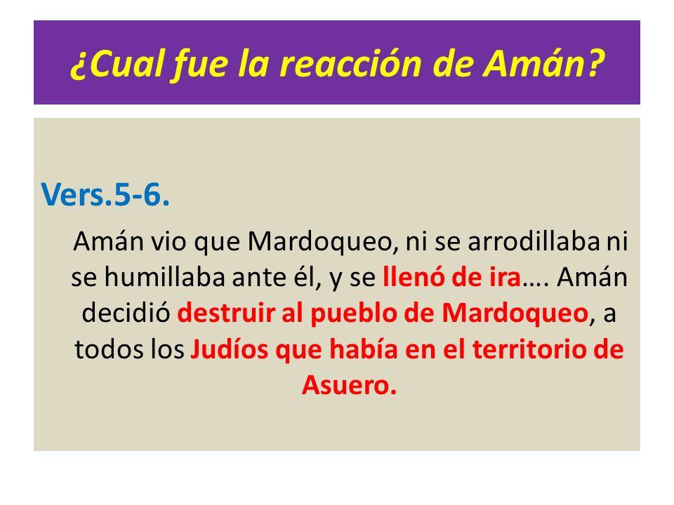 ¿Cual fue la reacción de Amán? Vers.5-6. Amán vio que Mardoqueo, ni se arrodillaba ni se humillaba ante él, y se llenó de ira…. Amán decidió destruir