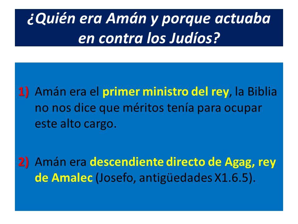 ¿Quién era Amán y porque actuaba en contra los Judíos? 1) 1) Amán era el primer ministro del rey, la Biblia no nos dice que méritos tenía para ocupar