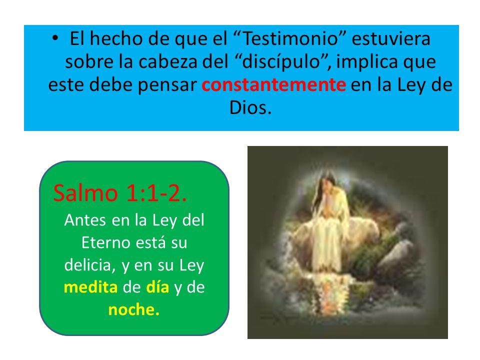 El hecho de que el Testimonio estuviera sobre la cabeza del discípulo, implica que este debe pensar constantemente en la Ley de Dios. Salmo 1:1-2. Ant