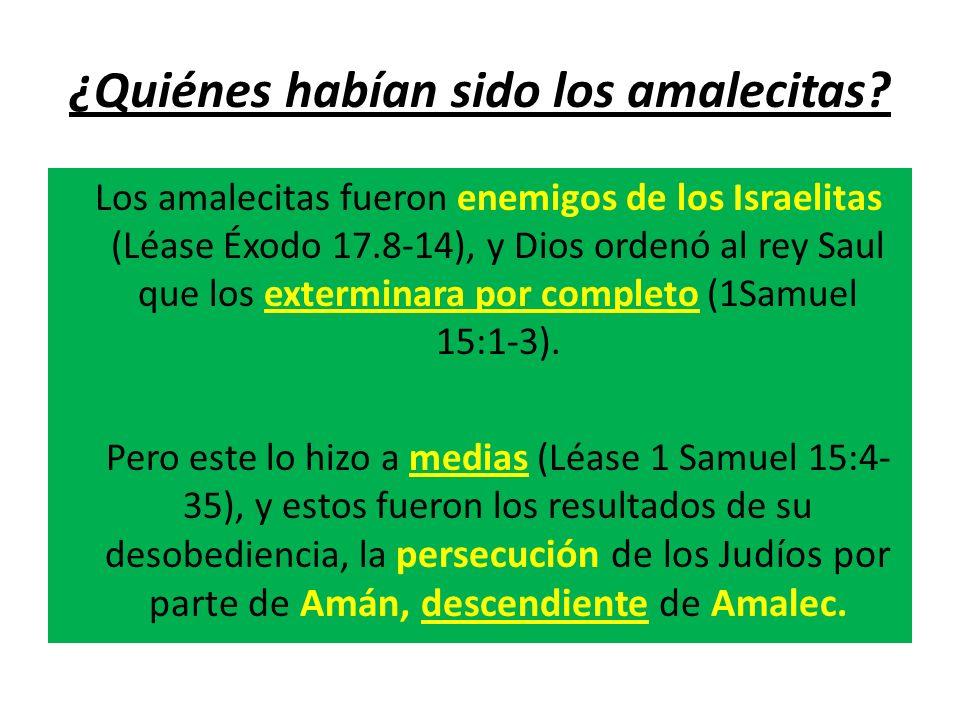 ¿Quiénes habían sido los amalecitas? Los amalecitas fueron enemigos de los Israelitas (Léase Éxodo 17.8-14), y Dios ordenó al rey Saul que los extermi