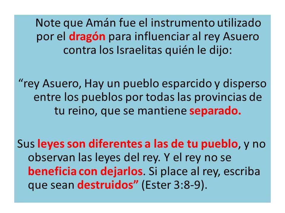 Note que Amán fue el instrumento utilizado por el dragón para influenciar al rey Asuero contra los Israelitas quién le dijo: rey Asuero, Hay un pueblo