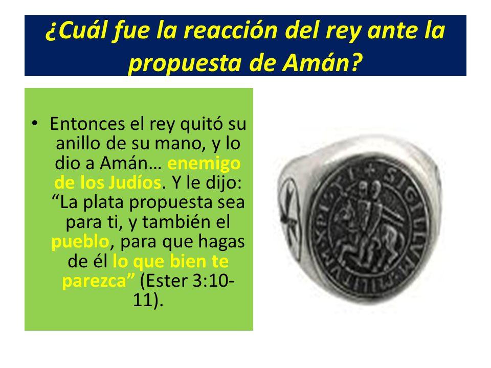 ¿Cuál fue la reacción del rey ante la propuesta de Amán? Entonces el rey quitó su anillo de su mano, y lo dio a Amán… enemigo de los Judíos. Y le dijo