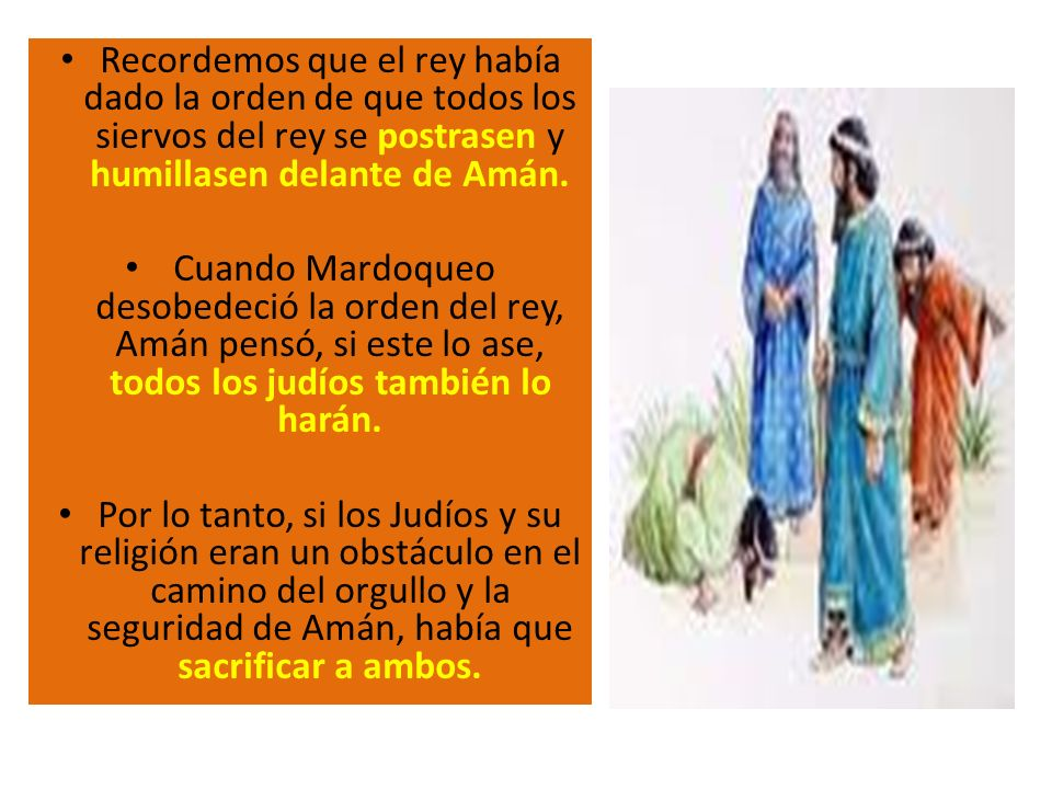 Recordemos que el rey había dado la orden de que todos los siervos del rey se postrasen y humillasen delante de Amán. Cuando Mardoqueo desobedeció la