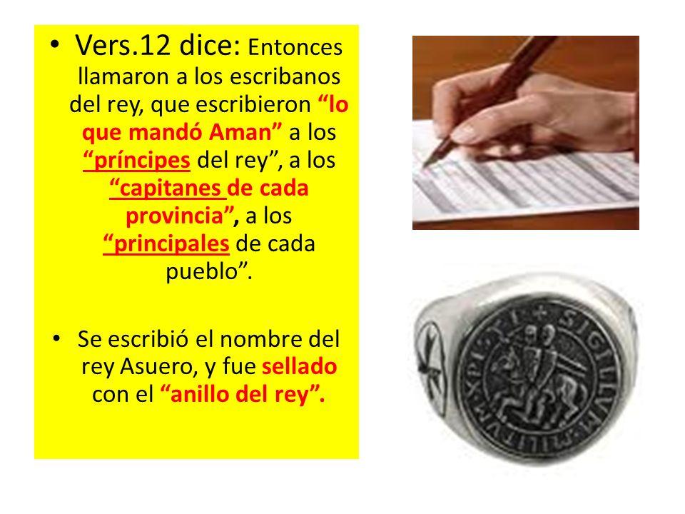 Vers.12 dice: Entonces llamaron a los escribanos del rey, que escribieron lo que mandó Aman a los príncipes del rey, a los capitanes de cada provincia