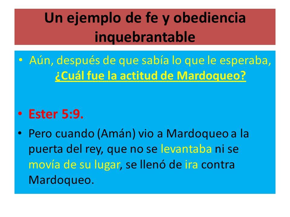 Un ejemplo de fe y obediencia inquebrantable Aún, después de que sabía lo que le esperaba, ¿Cuál fue la actitud de Mardoqueo? Ester 5:9. Pero cuando (