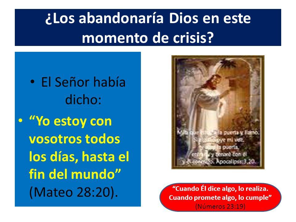 ¿Los abandonaría Dios en este momento de crisis? El Señor había dicho: Yo estoy con vosotros todos los días, hasta el fin del mundo (Mateo 28:20). Cua