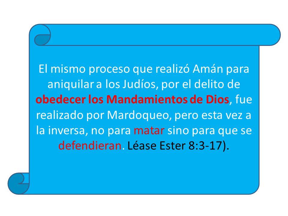 El mismo proceso que realizó Amán para aniquilar a los Judíos, por el delito de obedecer los Mandamientos de Dios, fue realizado por Mardoqueo, pero e