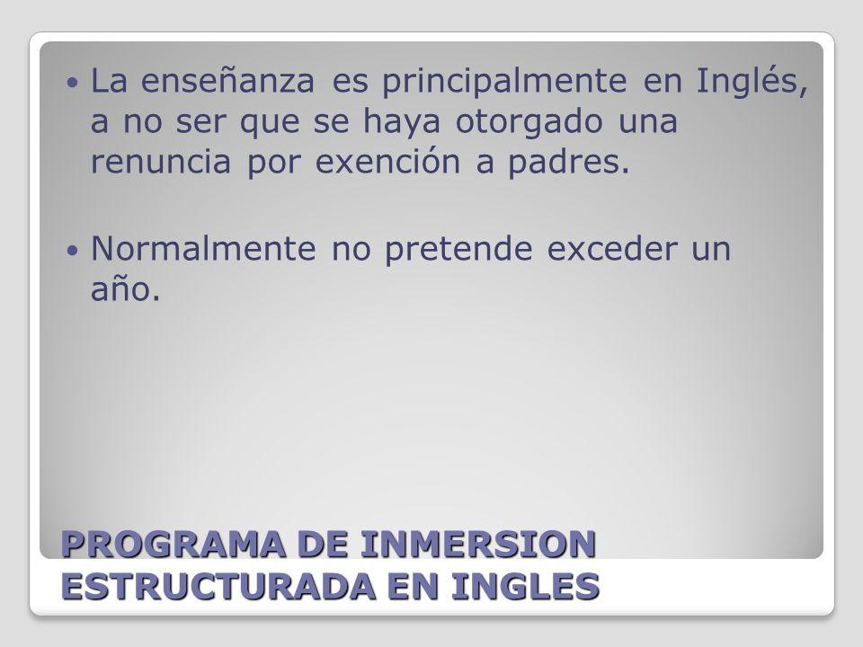 PROGRAMA DE INMERSION ESTRUCTURADA EN INGLES La enseñanza es principalmente en Inglés, a no ser que se haya otorgado una renuncia por exención a padres.