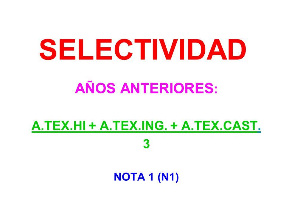 SELECTIVIDAD AÑOS ANTERIORES : A.TEX.HI + A.TEX.ING. + A.TEX.CAST. 3 NOTA 1 (N1)