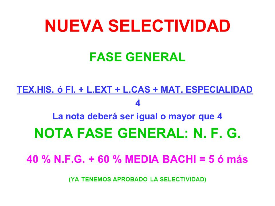 NUEVA SELECTIVIDAD FASE GENERAL TEX.HIS. ó FI. + L.EXT + L.CAS + MAT. ESPECIALIDAD 4 La nota deberá ser igual o mayor que 4 NOTA FASE GENERAL: N. F. G