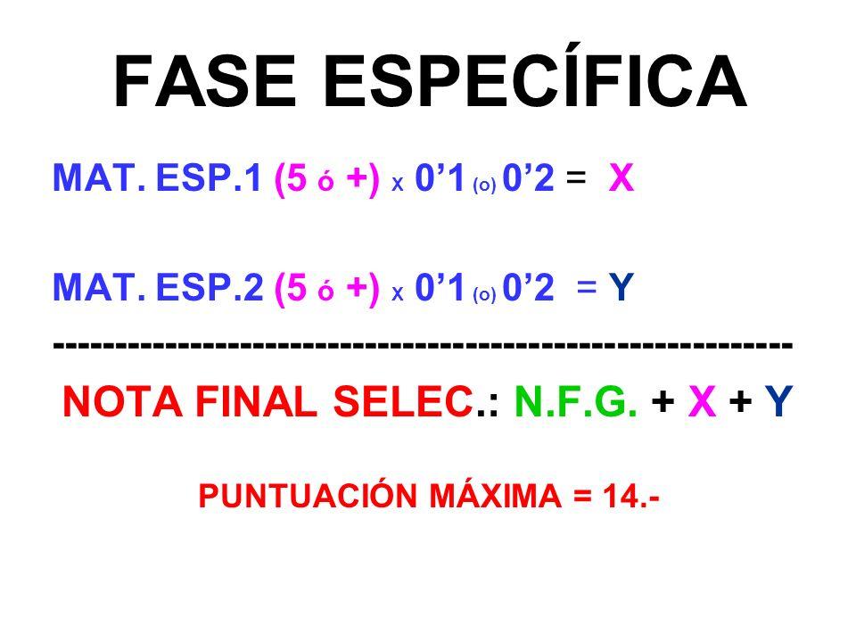 FASE ESPECÍFICA MAT. ESP.1 (5 ó +) X 01 (o) 02 = X MAT. ESP.2 (5 ó +) X 01 (o) 02 = Y ----------------------------------------------------------- NOTA