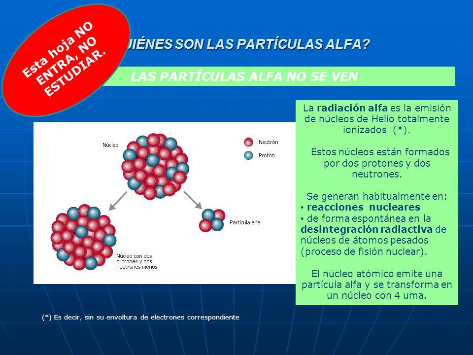 ¿QUIÉNES SON LAS PARTÍCULAS ALFA? LAS PARTÍCULAS ALFA NO SE VEN La radiación alfa es la emisión de núcleos de Helio totalmente ionizados (*). Estos nú
