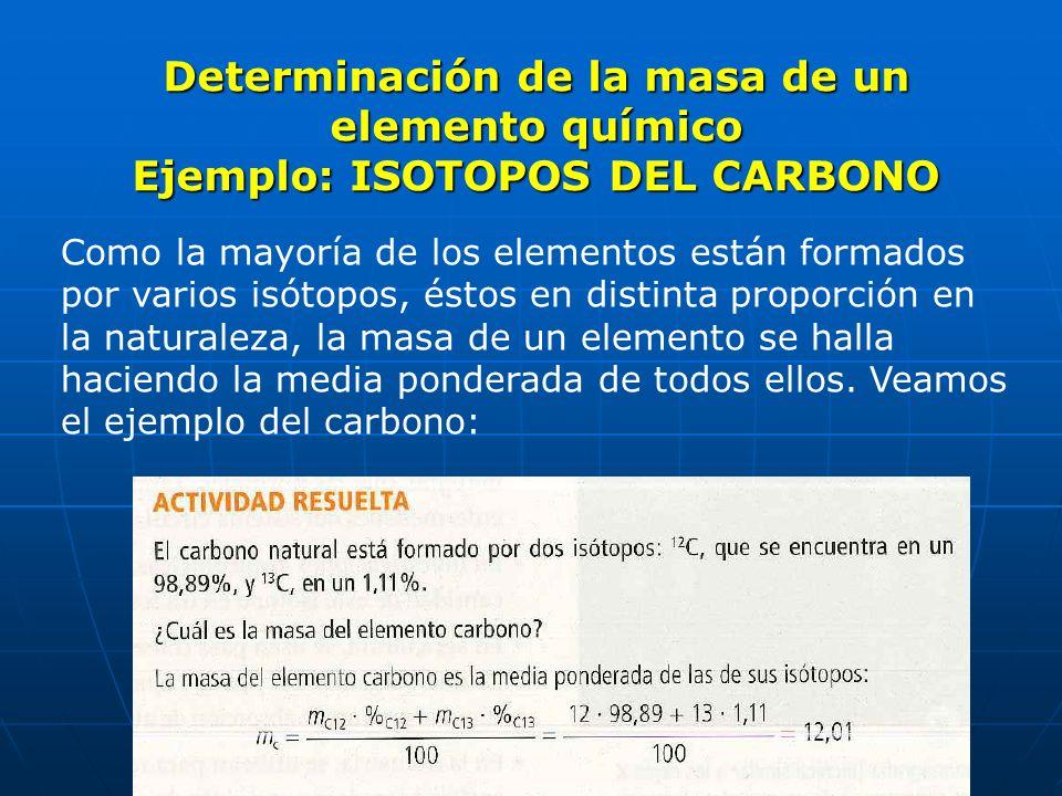 Determinación de la masa de un elemento químico Ejemplo: ISOTOPOS DEL CARBONO Como la mayoría de los elementos están formados por varios isótopos, ést
