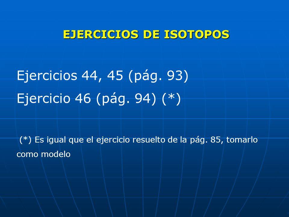 EJERCICIOS DE ISOTOPOS Ejercicios 44, 45 (pág. 93) Ejercicio 46 (pág. 94) (*) (*) Es igual que el ejercicio resuelto de la pág. 85, tomarlo como model