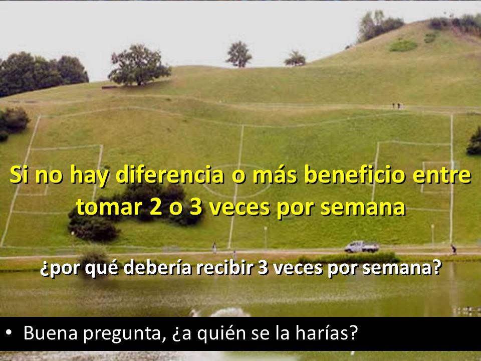 rigeljave2008@yahoo.es Si no hay diferencia o más beneficio entre tomar 2 o 3 veces por semana ¿por qué debería recibir 3 veces por semana.