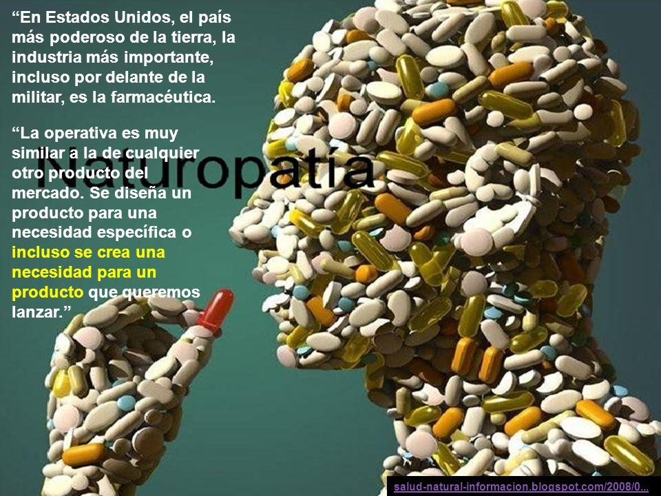 rigeljave2008@yahoo.es En Estados Unidos, el país más poderoso de la tierra, la industria más importante, incluso por delante de la militar, es la farmacéutica.