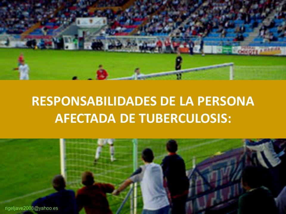 rigeljave2008@yahoo.es RESPONSABILIDADES DE LA PERSONA AFECTADA DE TUBERCULOSIS:
