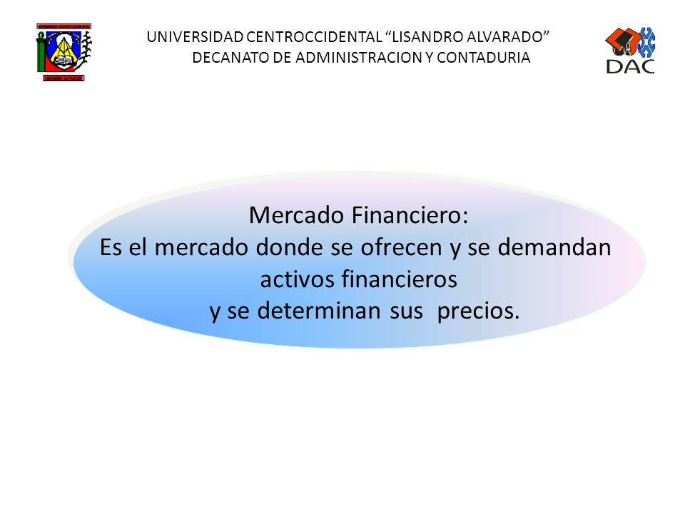 UNIVERSIDAD CENTROCCIDENTAL LISANDRO ALVARADO DECANATO DE ADMINISTRACION Y CONTADURIA Mercado Financiero: Es el mercado donde se ofrecen y se demandan activos financieros y se determinan sus precios.