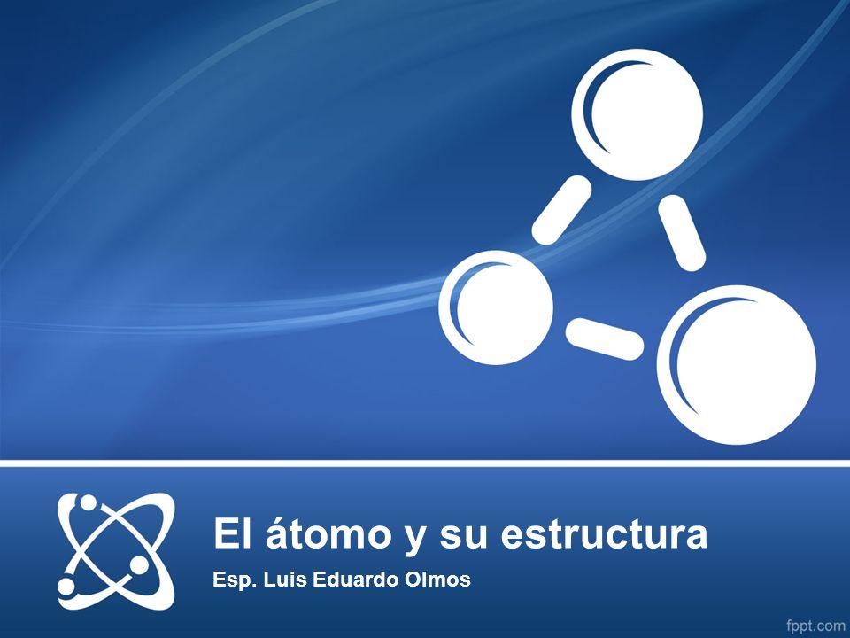 El átomo y su estructura Esp. Luis Eduardo Olmos