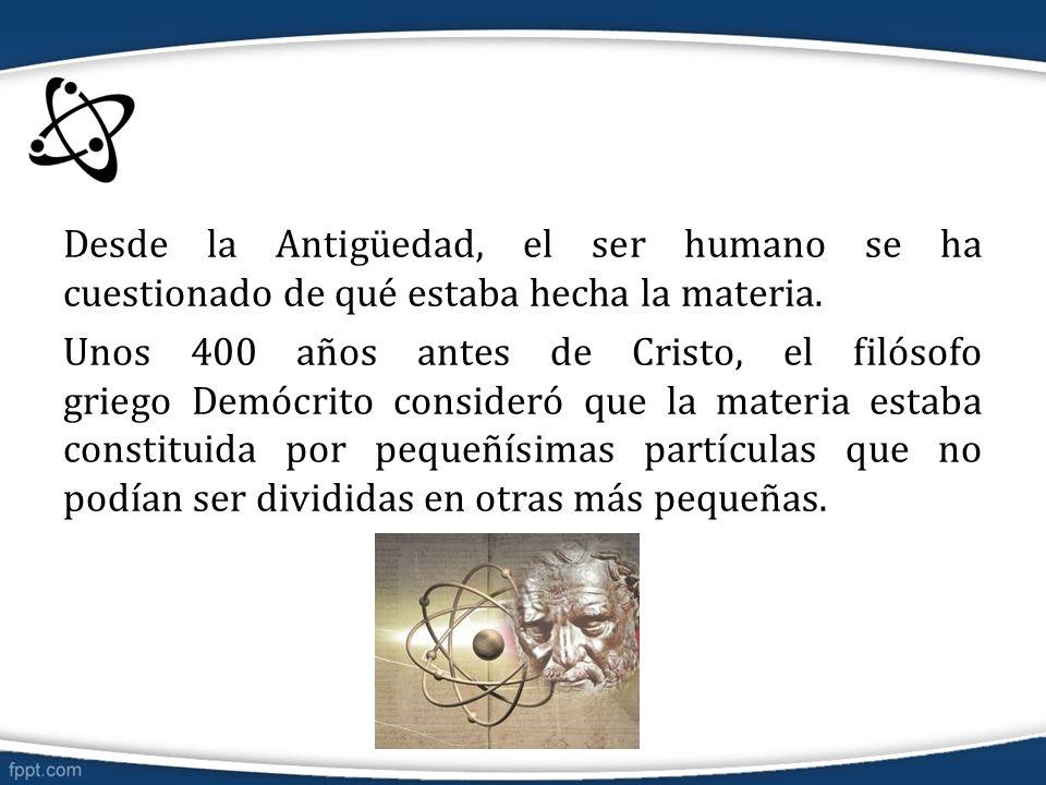 Desde la Antigüedad, el ser humano se ha cuestionado de qué estaba hecha la materia. Unos 400 años antes de Cristo, el filósofo griego Demócrito consi