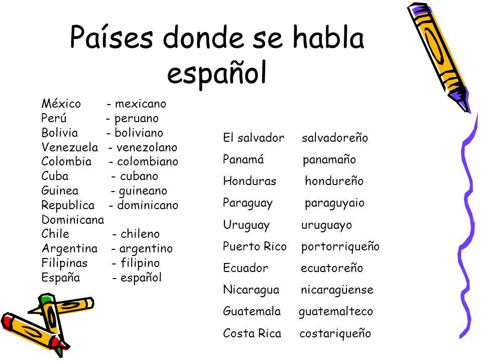 Países donde se habla español México - mexicano Perú - peruano Bolivia - boliviano Venezuela - venezolano Colombia - colombiano Cuba - cubano Guinea -