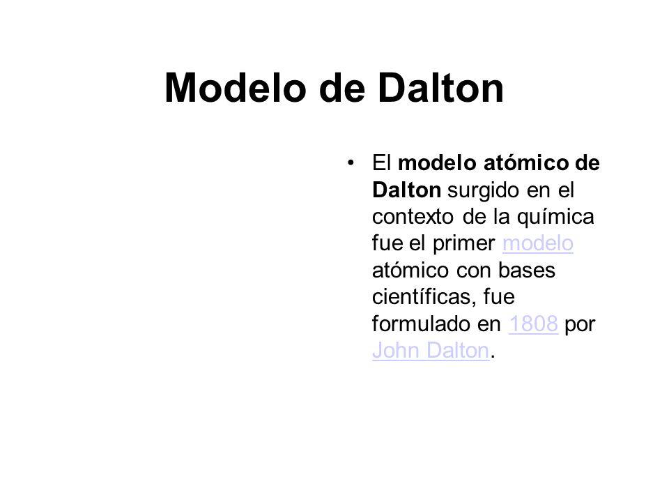 Modelo de Dalton El modelo atómico de Dalton surgido en el contexto de la química fue el primer modelo atómico con bases científicas, fue formulado en 1808 por John Dalton.modelo1808 John Dalton