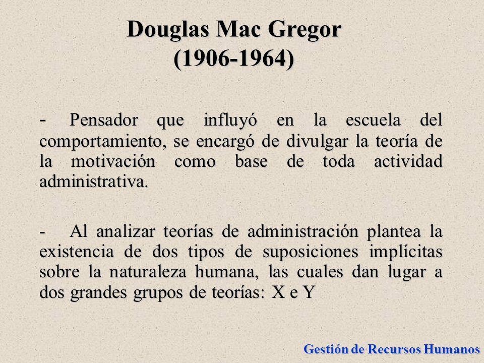 Gestión de Recursos Humanos Douglas Mac Gregor (1906-1964) Pensador que influyó en la escuela del comportamiento, se encargó de divulgar la teoría de